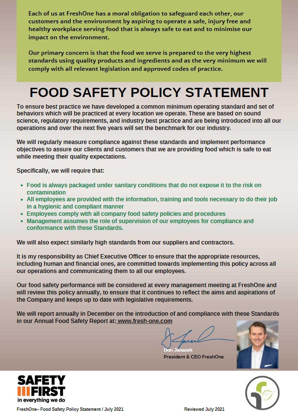 Each of us at FreshOne has a moral obligation to safeguard each other, our customers and the environment by aspiring to operate a safe, injury-free and healthy workplace serving food that is always safe to eat and to minimize our impact on the environment. Our primary concern is that the food we serve is prepared to the very highest standards using quality products and ingredients and at the very minimum we will comply with all relevant legislation and approved codes of practice.